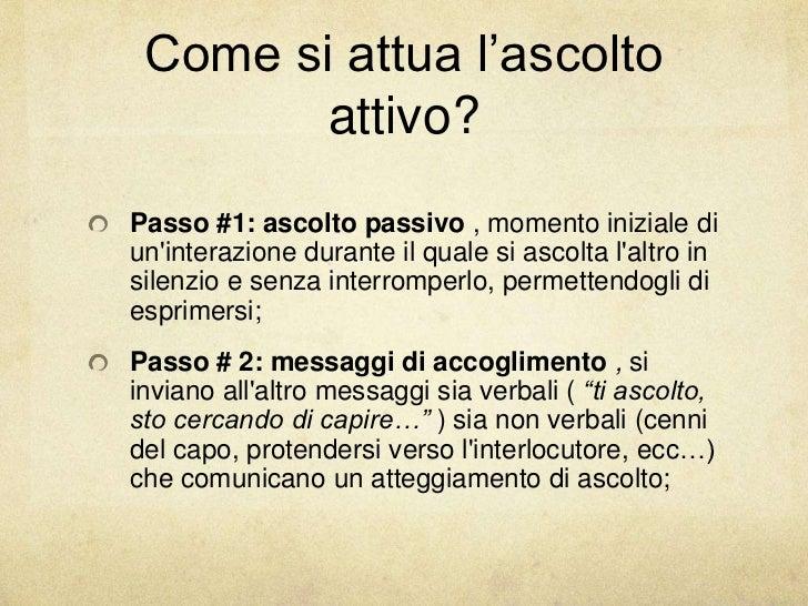 Come si attua l'ascolto        attivo?Passo #1: ascolto passivo , momento iniziale diuninterazione durante il quale si asc...