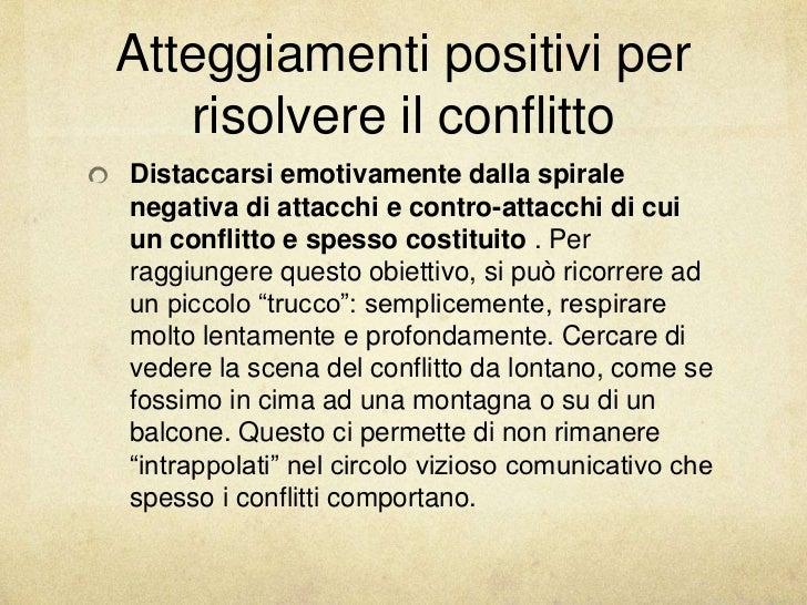 Atteggiamenti positivi per   risolvere il conflittoDistaccarsi emotivamente dalla spiralenegativa di attacchi e contro-att...