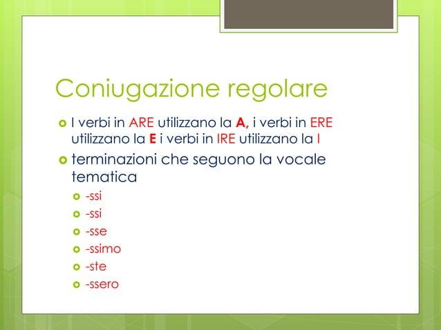 Coniugazione regolare  I verbi in ARE utilizzano la A, i verbi in ERE utilizzano la E i verbi in IRE utilizzano la I  te...