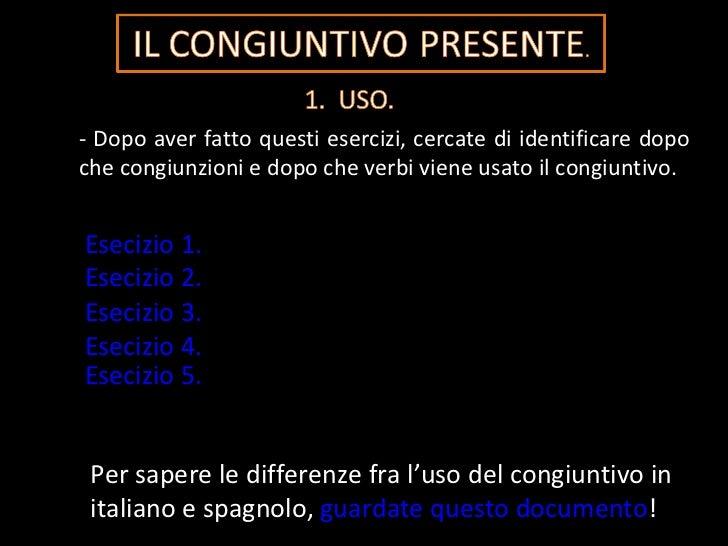 - Dopo aver fatto questi esercizi, cercate di identificare dopo che congiunzioni e dopo che verbi viene usato il congiunti...