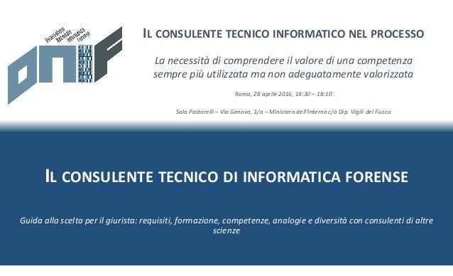 IL CONSULENTE TECNICO DI INFORMATICA FORENSE IL CONSULENTE TECNICO INFORMATICO NEL PROCESSO Roma, 28 aprile 2016, 14:30 – ...