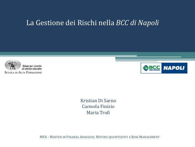 La Gestione dei Rischi nella BCC di Napoli Kristian Di Sarno Carmela Finizio Maria Trofi MFA - MASTER IN FINANZA AVANZATA:...