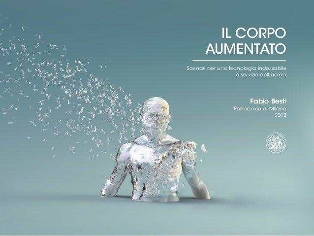 IL CORPO AUMENTATO Scenari per una tecnologia indossabile a servizio dell'uomo. Fabio Besti Politecnico di Milano 2013 Fab...