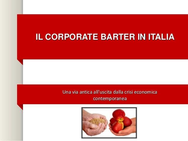 IL CORPORATE BARTER IN ITALIA     Una via antica alluscita dalla crisi economica                    contemporanea