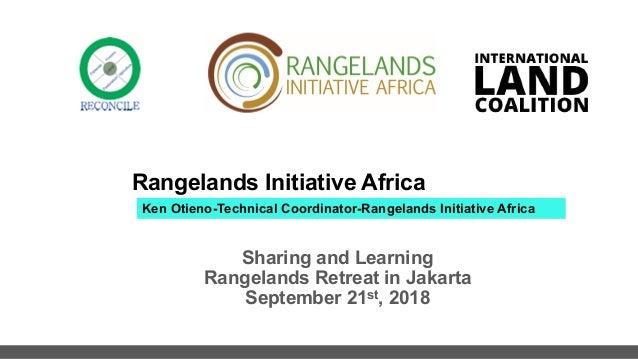 Rangelands Initiative Africa Sharing and Learning Rangelands Retreat in Jakarta September 21st, 2018 Ken Otieno-Technical ...