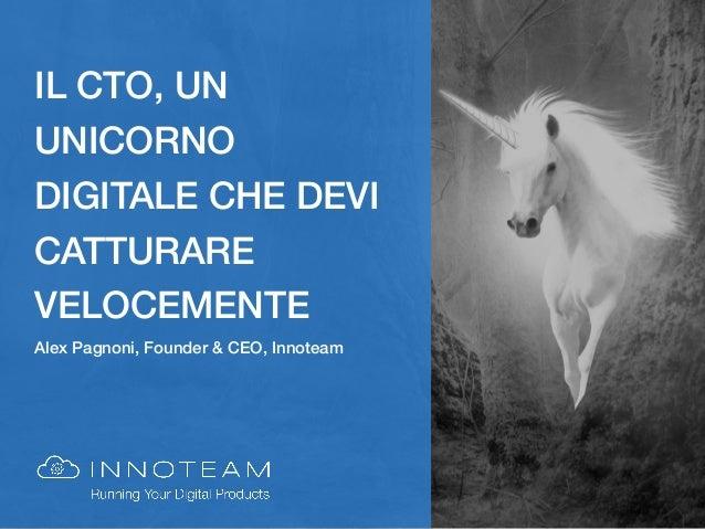 IL CTO, UN UNICORNO DIGITALE CHE DEVI CATTURARE VELOCEMENTE Alex Pagnoni, Founder & CEO, Innoteam