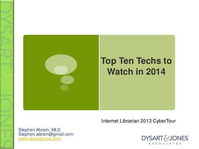 Top Ten Techs to Watch in 2014  Internet Librarian 2013 CyberTour Stephen Abram, MLS Stephen.abram@gmail.com www.dysartjon...