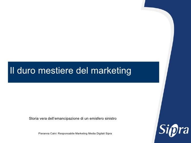 Il duro mestiere del marketing Pieranna Calvi: Responsabile Marketing Media Digitali Sipra Storia vera dell'emancipazione ...