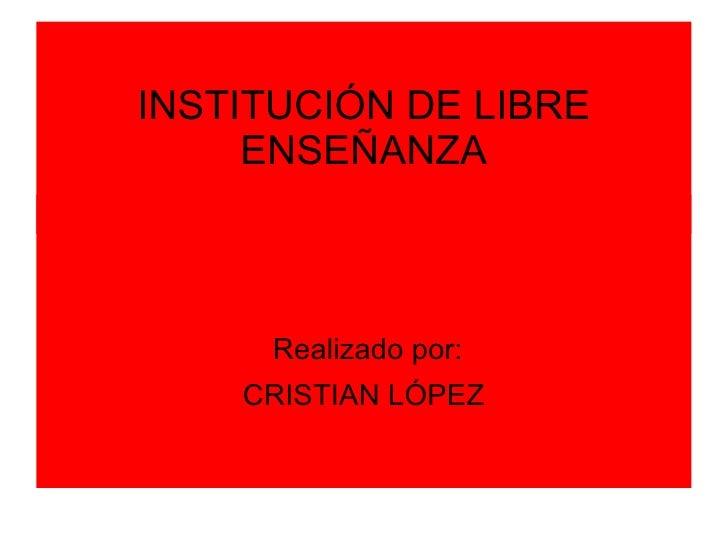 INSTITUCIÓN DE LIBRE     ENSEÑANZA     Realizado por:    CRISTIAN LÓPEZ