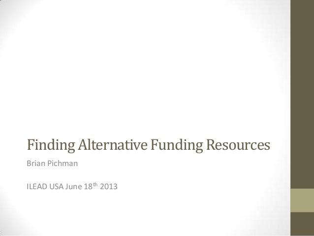 Finding Alternative Funding ResourcesBrian PichmanILEAD USA June 18th 2013