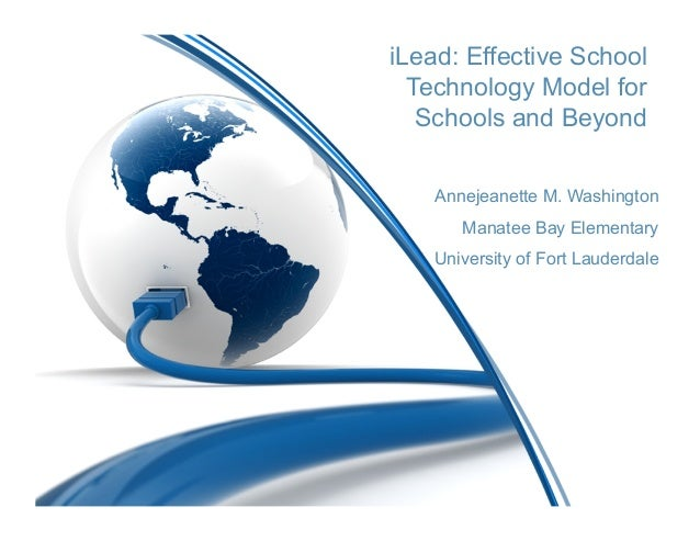 iLead: Effective School  Technology Model for   Schools and Beyond    Annejeanette M. Washington       Manatee Bay Element...