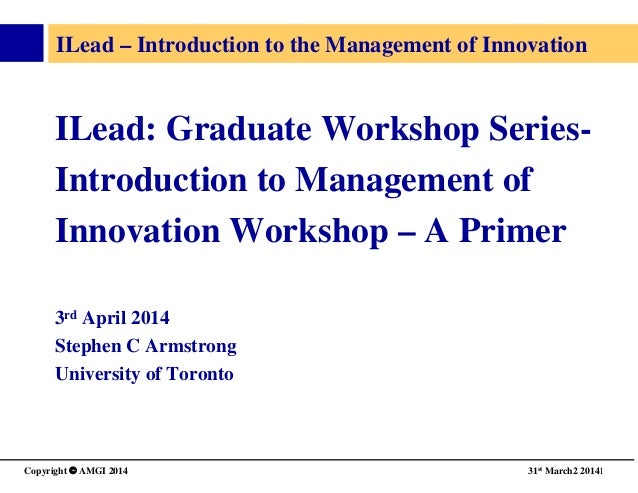 Copyright © AMGI 2014   31st March2 20141  ILead – Introduction to the Management of Innovation   ILead: Graduate Works...