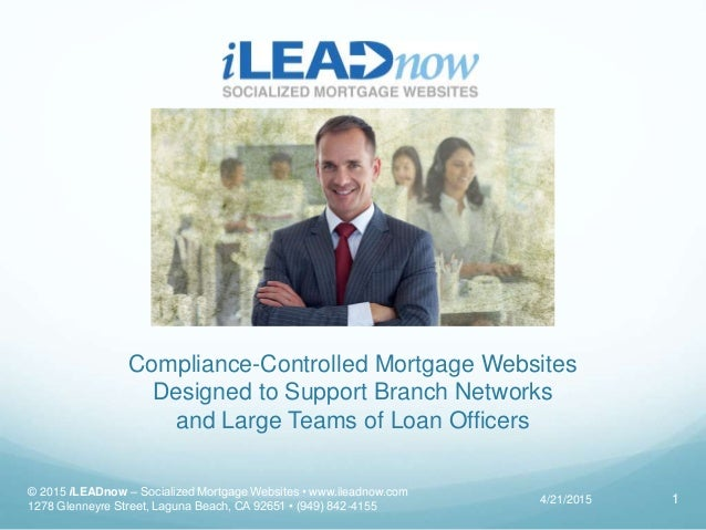 Compliance-Controlled Mortgage Websites Designed to Support Branch Networks and Large Teams of Loan Officers 4/21/2015 © 2...
