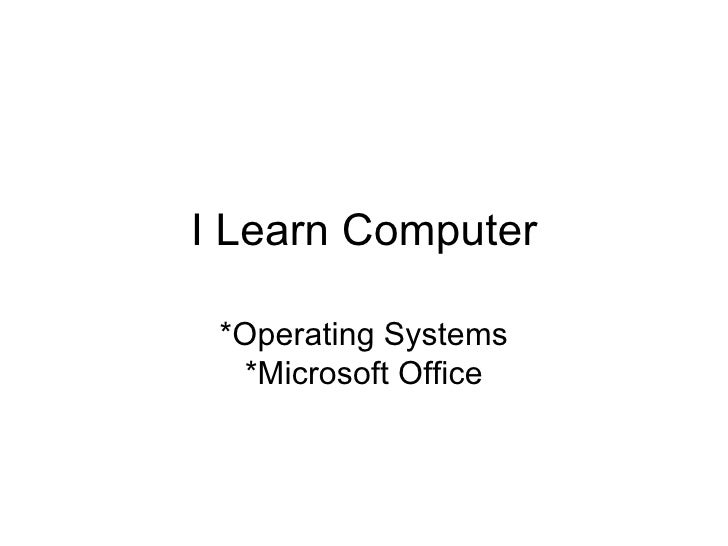 I Learn Computer *Operating Systems *Microsoft Office