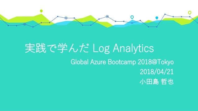 実践で学んだ Log Analytics Global Azure Bootcamp 2018@Tokyo 2018/04/21 小田島 哲也