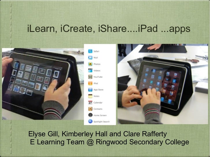 iLearn, iCreate, iShare....iPad ...appsElyse Gill, Kimberley Hall and Clare RaffertyE Learning Team @ Ringwood Secondary C...