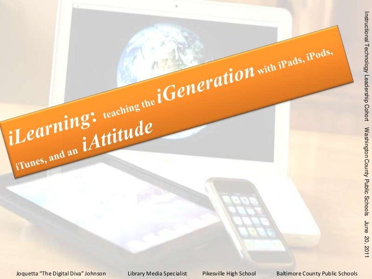 iLearning:teaching the iGenerationwith iPads, iPods, iTunes, and an  iAttitude<br />Instructional Technology Leadership Co...