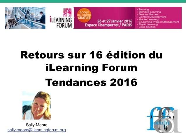 Retours sur 16 édition du iLearning Forum Tendances 2016 Sally Moore sally.moore@ilearningforum.org