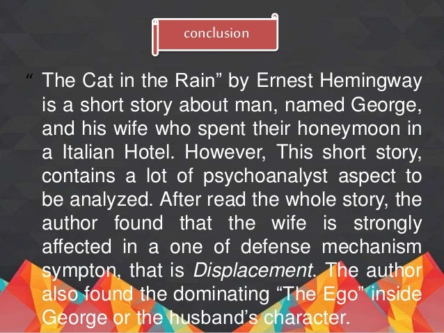 an analysis of cat in the rain by ernest hemingway Ernest hemingway's story 'cat in the rain' was first published in new york in  1925 in the collection in our time hemingway dedicated the.
