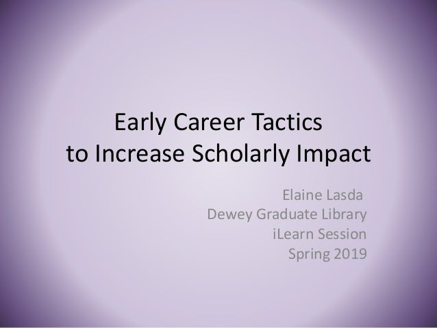 Early Career Tactics to Increase Scholarly Impact Elaine Lasda Dewey Graduate Library iLearn Session Spring 2019