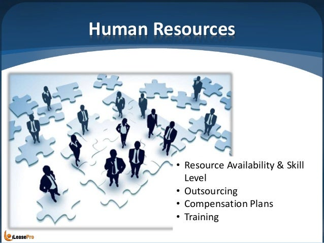 Human Resources • Resource Availability & Skill Level • Outsourcing • Compensation Plans • Training
