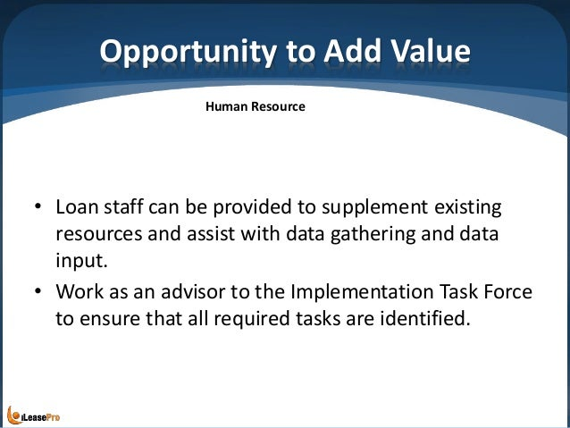 Opportunity to Add Value • Loan staff can be provided to supplement existing resources and assist with data gathering and ...