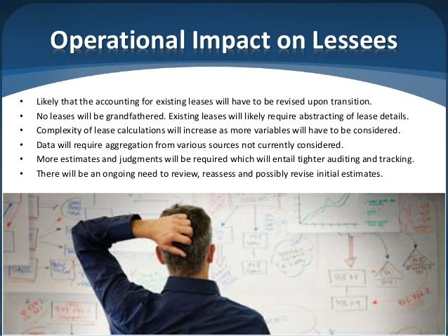 Operational Impact on Lessees • Likely that the accounting for existing leases will have to be revised upon transition. • ...