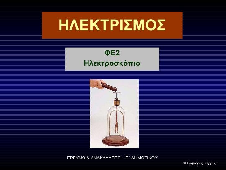 ΗΛΕΚΤΡΙΣΜΟΣ ΦΕ2 Ηλεκτροσκόπιο ΕΡΕΥΝΩ & ΑΝΑΚΑΛΥΠΤΩ – Ε΄ ΔΗΜΟΤΙΚΟΥ ©  Γρηγόρης Ζερβός