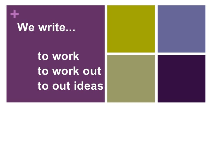 We write... to work to work out  to out ideas