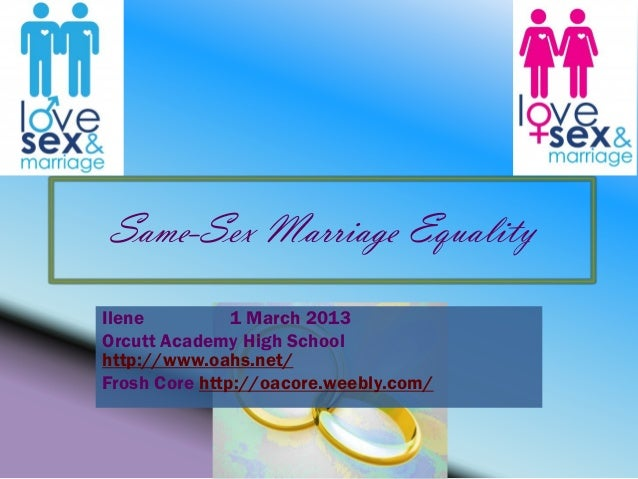Same-Sex Marriage EqualityIlene          1 March 2013Orcutt Academy High Schoolhttp://www.oahs.net/Frosh Core http://oacor...