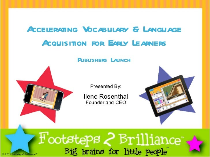 ™ ™    2011 Footsteps2Brilliance™ Presented By: Ilene Rosenthal Founder and CEO Accelerating Vocabulary & Language Acquis...