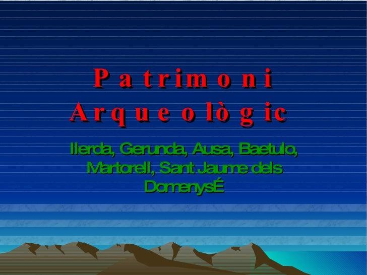 Patrimoni Arqueològic Ilerda,  G erunda,  A usa,  B aetulo,  M artorell,  S ant  J aume dels  D omenys…