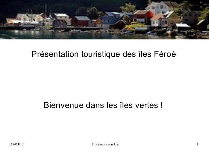Présentation touristique des îles Féroé              Bienvenue dans les îles vertes !29/03/12                  TP présenta...