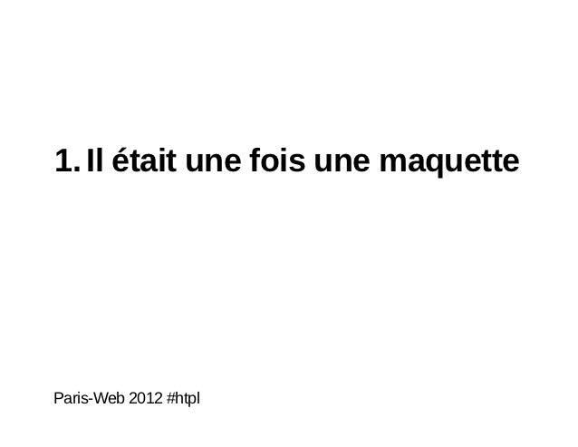 1. Il était une fois une maquetteParis-Web 2012 #htpl