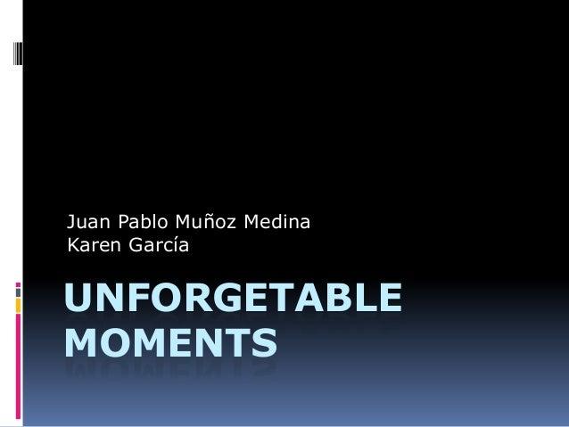 UNFORGETABLE MOMENTS Juan Pablo Muñoz Medina Karen García