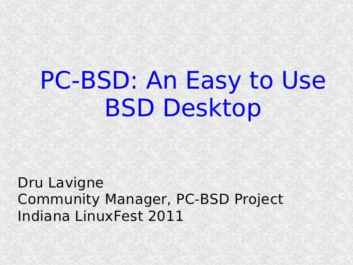 PC-BSD: An Easy to Use       BSD DesktopDru LavigneCommunity Manager, PC-BSD ProjectIndiana LinuxFest 2011
