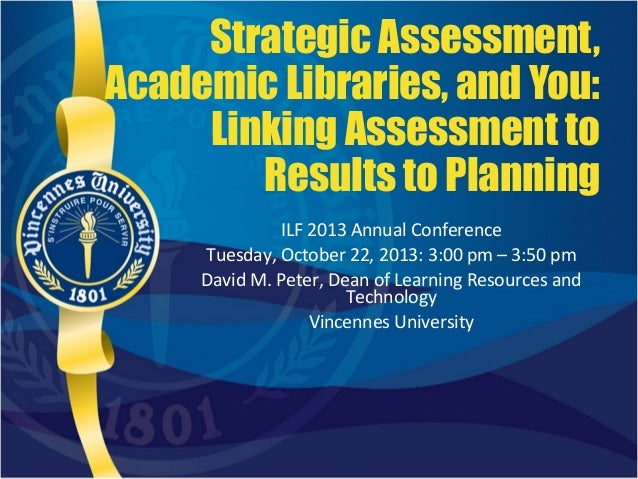 Strategic Assessment, Academic Libraries, and You: Linking Assessment to Results to Planning ILF 2013 Annual Conference Tu...