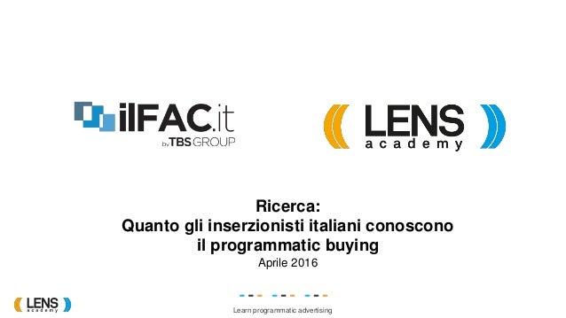 Learn programmatic advertising Ricerca: Quanto gli inserzionisti italiani conoscono il programmatic buying Aprile 2016