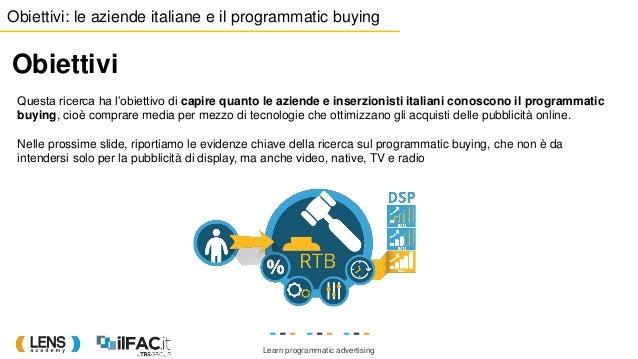 Learn programmatic advertising Obiettivi: le aziende italiane e il programmatic buying Obiettivi Questa ricerca ha l'obiet...