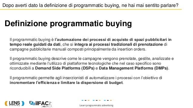 Learn programmatic advertising Il programmatic buying è l'automazione dei processi di acquisto di spazi pubblicitari in te...