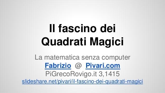 Il fascino dei Quadrati Magici La matematica senza computer Fabrizio @ Pivari.com PiGrecoRovigo.it 3,1415 slideshare.net/p...
