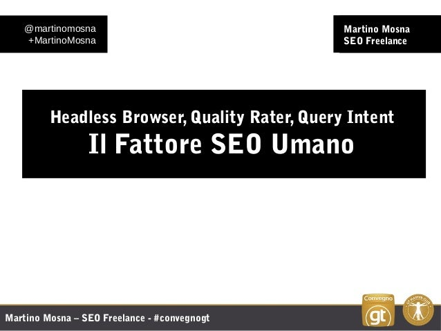 Martino Mosna – SEO Freelance - #convegnogt Martino Mosna SEO Freelance Headless Browser, Quality Rater, Query Intent Il F...