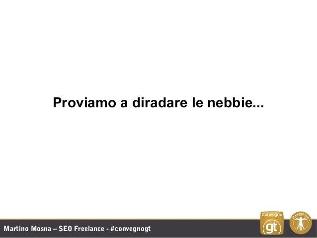 Martino Mosna – SEO Freelance - #convegnogt Proviamo a diradare le nebbie...