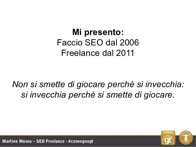 Martino Mosna – SEO Freelance - #convegnogt Mi presento: Faccio SEO dal 2006 Freelance dal 2011 Non si smette di giocare p...