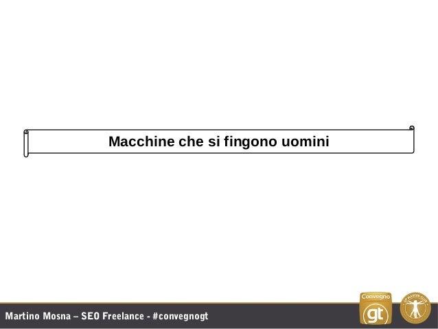 Martino Mosna – SEO Freelance - #convegnogt Macchine che si fingono uomini
