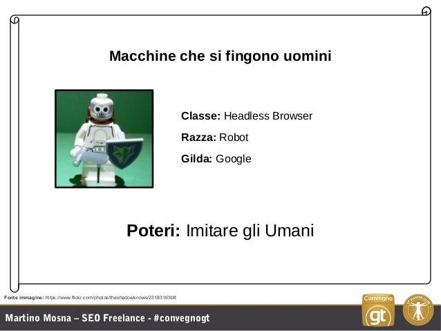Martino Mosna – SEO Freelance - #convegnogt Macchine che si fingono uomini Classe: Headless Browser Razza: Robot Gilda: Go...