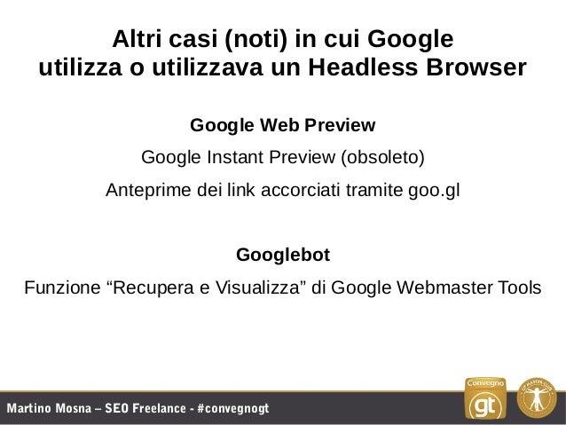 Martino Mosna – SEO Freelance - #convegnogt Altri casi (noti) in cui Google utilizza o utilizzava un Headless Browser Goog...