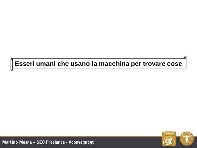 Martino Mosna – SEO Freelance - #convegnogt Esseri umani che usano la macchina per trovare cose