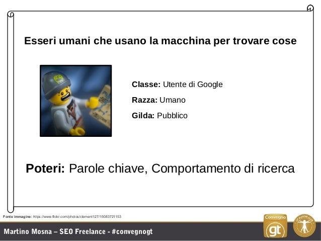 Martino Mosna – SEO Freelance - #convegnogt Esseri umani che usano la macchina per trovare cose Classe: Utente di Google R...