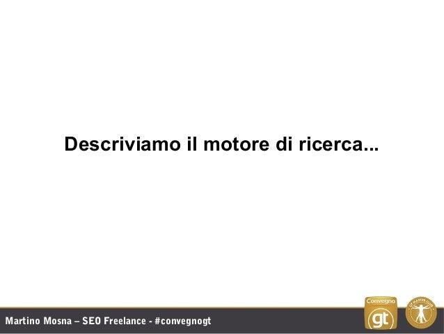 Martino Mosna – SEO Freelance - #convegnogt Descriviamo il motore di ricerca...